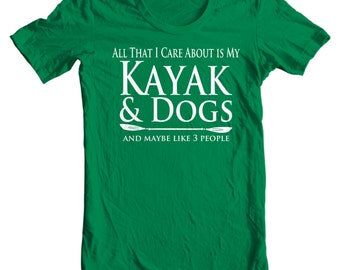 Kayak T-shirt - All That I Care About Is My Kayak & Dogs And Maybe Like Three People - Paddle Life Kayaking T-shirt