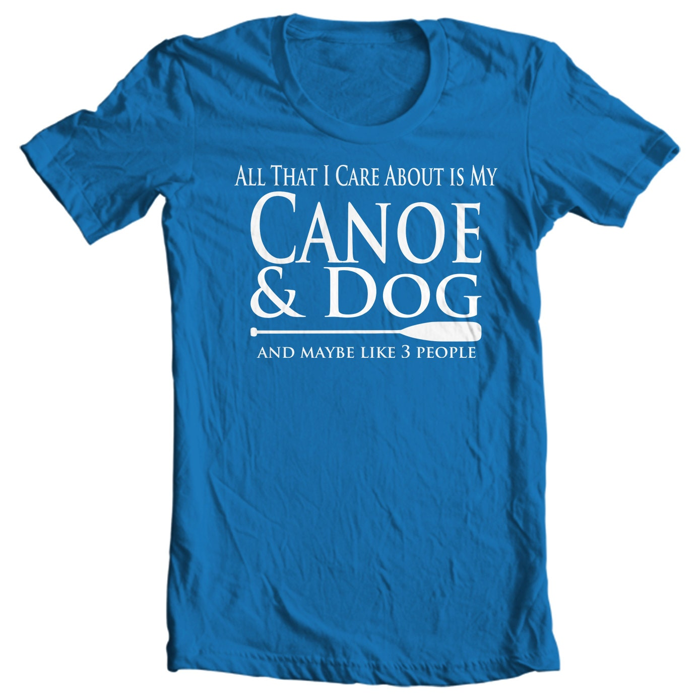 Canoe T-shirt - All That I Care About Is My Canoe & Dog And Maybe Like Three People - Paddle Life Canoeing T-shirt
