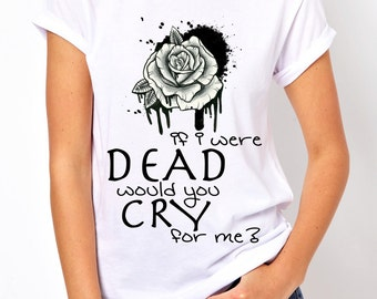 If I were Dead would you Cry for me t-shirt!