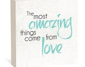 The Most Amazing Things Come From Love  -  Woodblock Art Sign