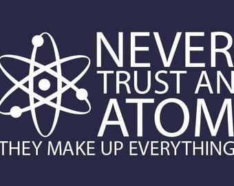 FUNNY TSHIRT science tshirt never trust an atom cool mens kids womens tshirt  (also available on crewneck sweatshirts and hoodies SM-5XL