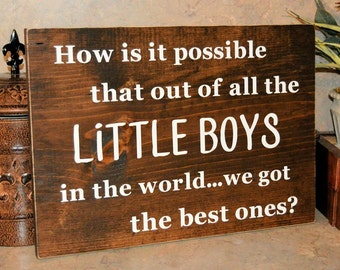 """How is it possible that out of all the Little Boys in the world...we got the best one? Wood Sign 16""""x12"""""""