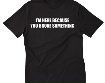 I'm Here Because You Broke Something T-shirt Geek Nerd Computer IT Handy Man Tee Shirt