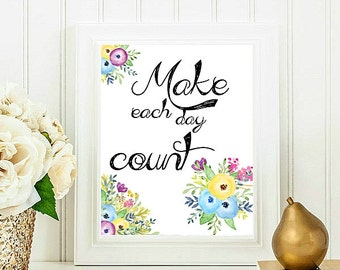 Motivational Quote, Inspirational Print, Make each day count, Flower printable art, Floral art print, Home Decor 8x10 INSTANT DOWNLOAD