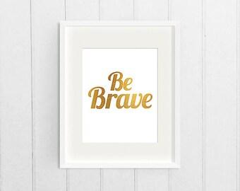 Gold Foil Dorm Decor Wall Art Print, Apartment Decor Art, Printable Inspirational Quote, Be Brave, Motivational Digital Download Art