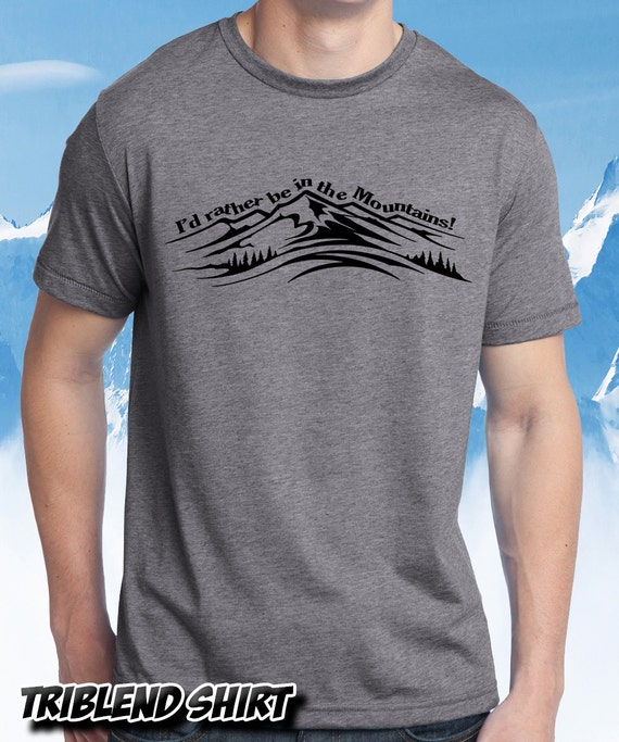 I'd rather be in the mountains T shirt ! Mountain living and lifestyle!