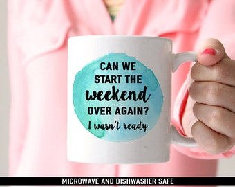 Coffee Mug Can We Start The Weekend Over Again I Wasnt Ready Coffee Mug