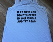 If At First You Don't Succeed Fix Your Ponytail and Try Again Shirt.  Motivational Workout Tank Tops For Women