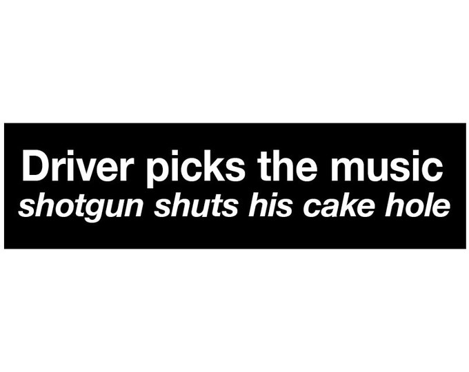Driver Picks the Music, Shotgun Shuts His Cake Hole Decal Vinyl or Magnet Bumper Sticker