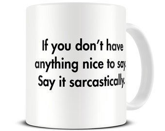 If You Don't Have Anything Nice to Say, Say it Sarcastically Coffee Mug - funny sarcastic gift mug - MG376