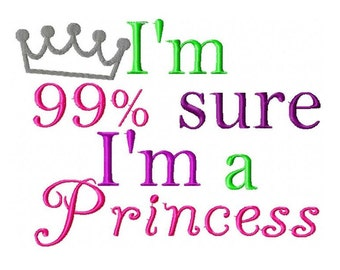 I'm 99% Sure I'm a Princess Embroidery Design 4x4, 5x7, 6x10 Instant Download