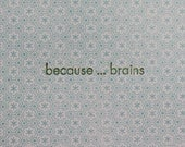 Because . . . Brains -  Letterpress Card
