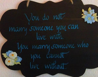 You do not marry someone you can live with, you marry someone you cannot live without