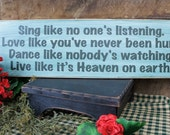 Rustic Sign... Sing like no one's listening. Love like you've never been hurt. Dance like nobody's watching. Live like it's Heaven on earth.
