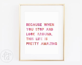 Because When You Stop and Look Around, This Life is Pretty Amazing Print - 8 x 10- INSTANT DOWNLOAD