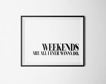 """Typography Print –  """"Weekends Are All I Ever Wanna Do"""""""