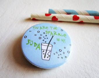 You are the sparkle in my soda,  bottle opener, pin, magnet or compact mirror