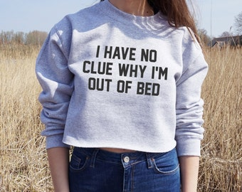 I Have No Clue Why I'm Out Of Bed Cropped Sweater Jumper Crop Sweatshirt Funny Grunge Slogan Lazy Sleep