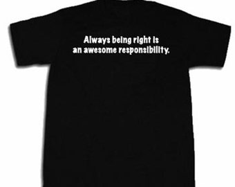 Always Being Right Is An Awesome Responsibility T-shirt Funny Hilarious Sarcastic Attitude Tee