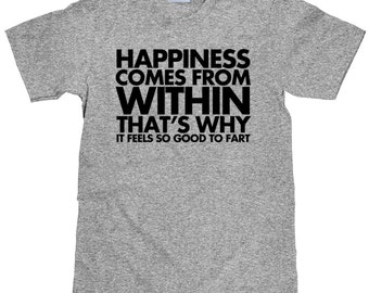 Funny Fart T Shirt - Happiness Comes From Within - That's Why if Feels So Good To Fart - Item 1444