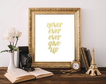 Quote Print 8x10 Instant Download Never Ever Ever Give Up Inspirational Quote Print Never Give Up Positive Quote Gold Foil Motivational Art