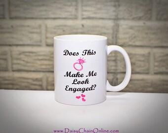 Does this ring make me look engaged Mug, Engagement Mug, Engagement Announcement,Bride to be, Does This Ring Make Me Look Engaged Funny Mug