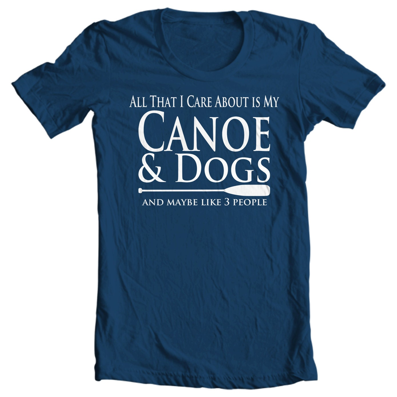 Canoe T-shirt - All That I Care About Is My Canoe & Dogs And Maybe Like Three People - Paddle Life Canoeing T-shirt