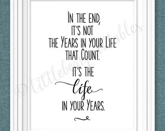 In the end, it's not the years in your life that count, it's the life in your years, printable quote, quote wall art, home decor print
