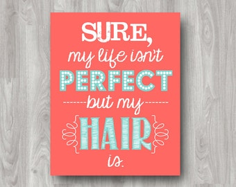 Sure My Life Isn't Perfect But My Hair Is - Printable Art - Custom Colors Available