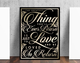 The Greatest Thing You'll Ever Learn Is Just To Love and Be Loved In Return Print