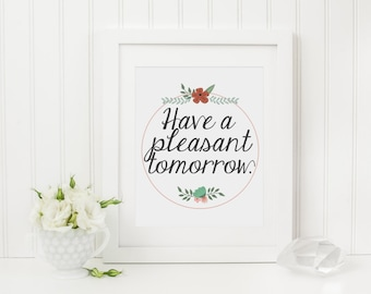 Have a Pleasant Tomorrow Tina Fey Amy Poehler Quote Instant Download - 8x10 5x7 - Floral Friend Art Print