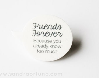 Speech Bubble Brooch - Friends Forever, Because You Already Know Too Much