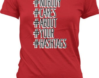 Nobody #Cares #About #Your #Hashtags. Social Media. Get Over It. No One Cares. Funny Trendy Juniors and Women's T-shirts GH_01869