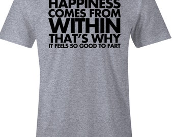 Funny Fart T Shirt - Happiness Comes From Within - That's Why if Feels So Good To Fart - American Apparel T Shirt - Item 1444