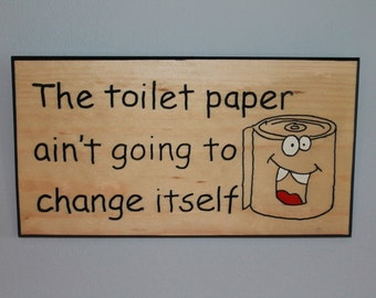 The toilet paper ain't going to change itself.  Handmade wooden sign.  Perfect gift.  Hang it in the bathroom.