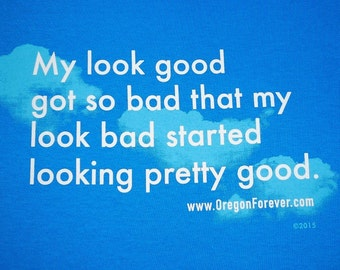 Humorous T-Shirt  My look good got so bad that my look bad started looking pretty good.