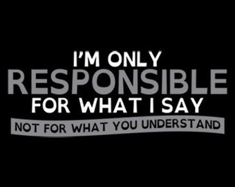 T-shirt - I'm Only Responsible For What I Say Not for What You Understand - Funny T-shirt