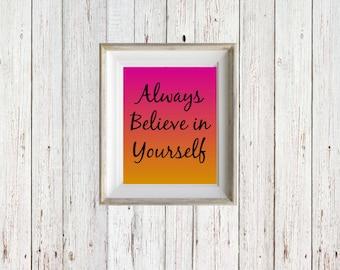 Always Believe in Yourself - Instant Digital Download - Wall Print - Inspirational Quote - Downloadable Print - Print 8x10 - Teen Room Art