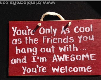 You're only as cool as friends hang you out with I'm AWESOME welcome sign wood friend gift