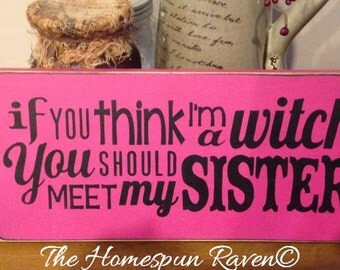 If you think I'm a witch you should meet my sister Primitive Handpainted wood sign WICCAN NEW RELEASE 2015 plaque pagan wicca halloween