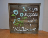 Do you suppose she's a Wildflower Wood Sign MADE TO ORDER