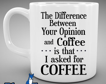 Coffee Mug,Funny mug, Difference between your opinion and coffee, I asked for coffee, Morning Coffee, Coffee Cup, Mugs, MUG-285