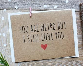 Weird But I Still Love You. Funny Valentine's Day Card/ I Love You Card for Him or Her.