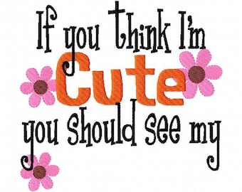 If you Think I'm Cute you Should see my... Applique Machine Embroidery Design 4x4 and 5x7