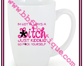 I'm not always a B*TCH just kidding go f*ck yourself COFFEE MUG 14 oz left right handed double sided