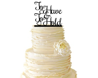 To Have And To Hold - Wedding - Bridal Shower - Anniversary - Acrylic or Baltic Birch Special Event Cake Topper - 041