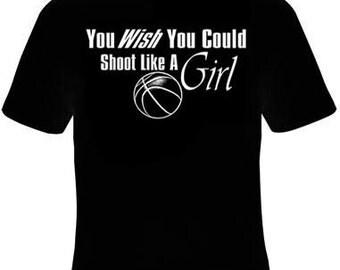 You Wish You Could Shoot Like A Girl Basketball Tshirt