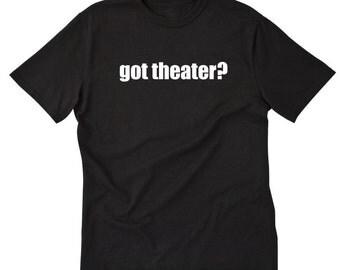 Theater Shirt Got Theater? T-shirt Funny Drama Theater Lover Play Tee Shirt