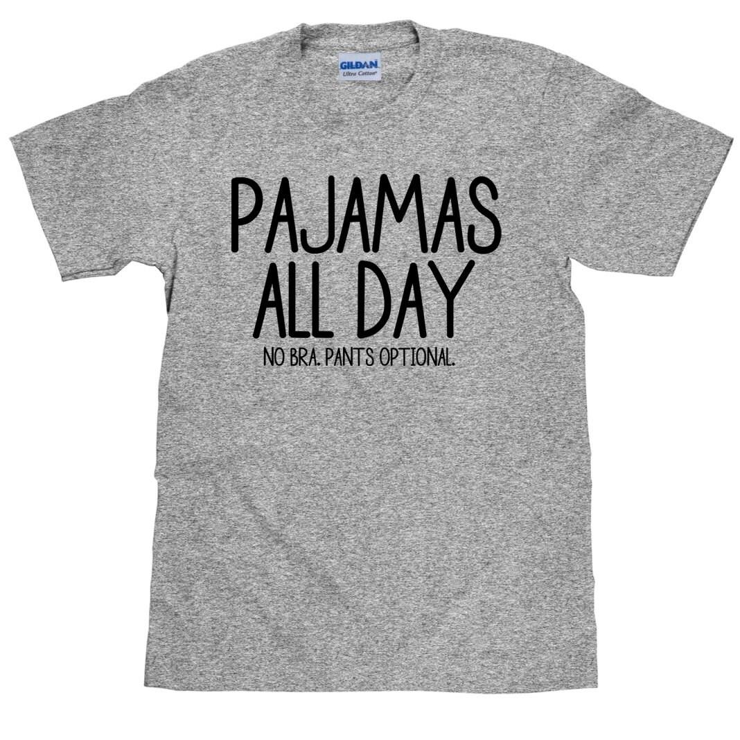 Funny Pajama Shirt Pajamas All Day No Bra Pants Optional