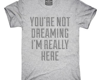 You're Not Dreaming I'm Really Here T-Shirt, Hoodie, Tank Top, Gifts